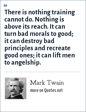 Mark Twain: There is nothing training cannot do. Nothing is above its reach. It can turn bad morals to good; it can destroy bad principles and recreate good ones; it can lift men to angelship.