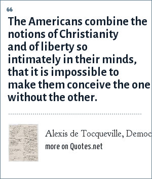 Alexis de Tocqueville, Democracy in America, author Alexis de Tocqueville: The Americans combine the notions of Christianity and of liberty so intimately in their minds, that it is impossible to make them conceive the one without the other.