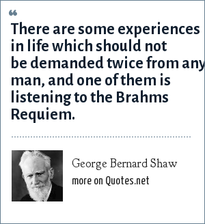 George Bernard Shaw: There are some experiences in life which should not be demanded twice from any man, and one of them is listening to the Brahms Requiem.