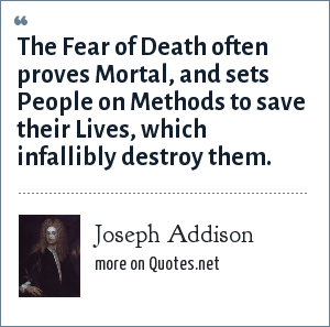 Joseph Addison: The Fear of Death often proves Mortal, and sets People on Methods to save their Lives, which infallibly destroy them.