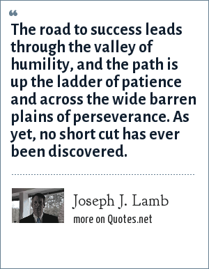 Joseph J. Lamb: The road to success leads through the valley of humility, and the path is up the ladder of patience and across the wide barren plains of perseverance. As yet, no short cut has ever been discovered.