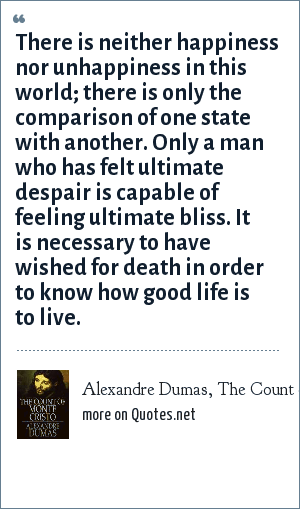 Alexandre Dumas, The Count of Monte Cristo: There is neither happiness nor unhappiness in this world; there is only the comparison of one state with another. Only a man who has felt ultimate despair is capable of feeling ultimate bliss. It is necessary to have wished for death in order to know how good life is to live.