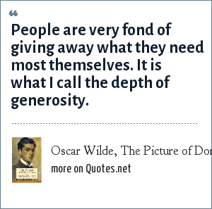 Oscar Wilde, The Picture of Dorian Grey: People are very fond of giving away what they need most themselves. It is what I call the depth of generosity.