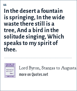 Lord Byron, Stanzas to Augusta: In the desert a fountain is springing,<br> In the wide waste there still is a tree,<br> And a bird in the solitude singing,<br> Which speaks to my spirit of thee.