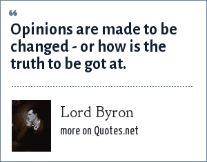 Lord Byron: Opinions are made to be changed - or how is the truth to be got at.