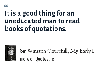 Sir Winston Churchill, My Early Life, 1930: It is a good thing for an uneducated man to read books of quotations.
