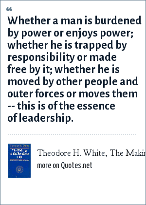 Theodore H. White, The Making of the President, 1960: Whether a man is burdened by power or enjoys power; whether he is trapped by responsibility or made free by it; whether he is moved by other people and outer forces or moves them -- this is of the essence of leadership.