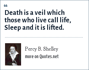 Percy B. Shelley: Death is a veil which those who live call life, Sleep and it is lifted.