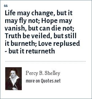 Percy B. Shelley: Life may change, but it may fly not; Hope may vanish, but can die not; Truth be veiled, but still it burneth; Love replused - but it returneth