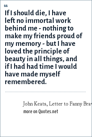John Keats, Letter to Fanny Brawne, Feb 1820 - died 1 year later: If I should die, I have left no immortal work behind me - nothing to make my friends proud of my memory - but I have loved the principle of beauty in all things, and if I had had time I would have made myself remembered.