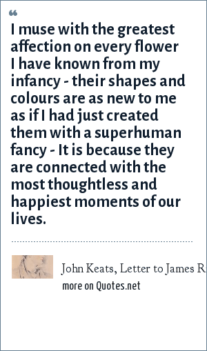 John Keats, Letter to James Rice, Feb 1820: I muse with the greatest affection on every flower I have known from my infancy - their shapes and colours are as new to me as if I had just created them with a superhuman fancy - It is because they are connected with the most thoughtless and happiest moments of our lives.