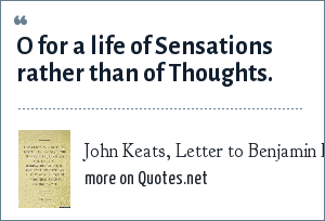 John Keats, Letter to Benjamin Bailey, Nov 1817: O for a life of Sensations rather than of Thoughts.
