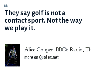 Alice Cooper, BBC6 Radio, The Bruce Dickinson show: They say golf is not a contact sport. Not the way we play it.