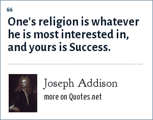 Joseph Addison: One's religion is whatever he is most interested in, and yours is Success.