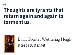 Emily Bronte, Wuthering Heights: Thoughts are tyrants that return again and again to torment us.
