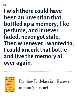 Daphne DuMaurier, Rebecca: I wish there could have been an invention that bottled up a memory, like perfume, and it never faded, never got stale. Then whenever I wanted to, I could uncork that bottle and live the memory all over again.