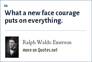 Ralph Waldo Emerson: What a new face courage puts on everything.