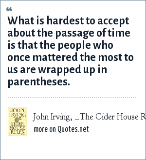John Irving, _The Cider House Rules_ (1985): What is hardest to accept about the passage of time is that the people who once mattered the most to us are wrapped up in parentheses.