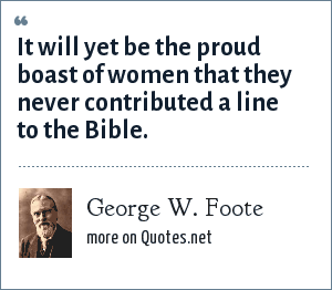 George W. Foote: It will yet be the proud boast of women that they never contributed a line to the Bible.