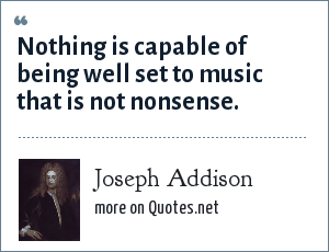 Joseph Addison: Nothing is capable of being well set to music that is not nonsense.