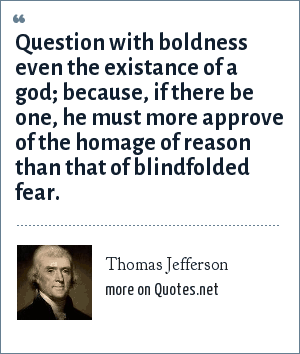 Thomas Jefferson: Question with boldness even the existance of a god; because, if there be one, he must more approve of the homage of reason than that of blindfolded fear.