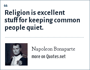 Napoleon Bonaparte: Religion is excellent stuff for keeping common people quiet.