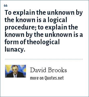 David Brooks: To explain the unknown by the known is a logical procedure; to explain the known by the unknown is a form of theological lunacy.