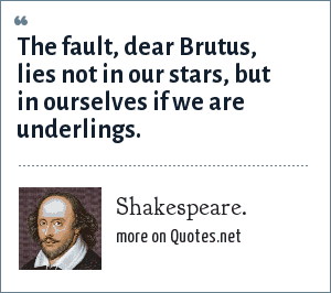 Shakespeare.: The fault, dear Brutus, lies not in our stars, but in ourselves if we are underlings.