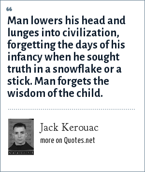 Jack Kerouac: Man lowers his head and lunges into civilization, forgetting the days of his infancy when he sought truth in a snowflake or a stick. Man forgets the wisdom of the child.