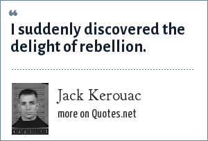 Jack Kerouac: I suddenly discovered the delight of rebellion.