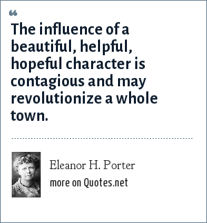 Eleanor H. Porter: The influence of a beautiful, helpful, hopeful character is contagious and may revolutionize a whole town.