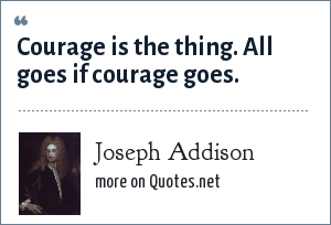 Joseph Addison: Courage is the thing. All goes if courage goes.