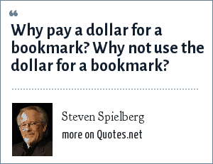 Steven Spielberg: Why pay a dollar for a bookmark? Why not use the dollar for a bookmark?
