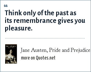 Jane Austen, Pride and Prejudice: Think only of the past as its remembrance gives you pleasure.