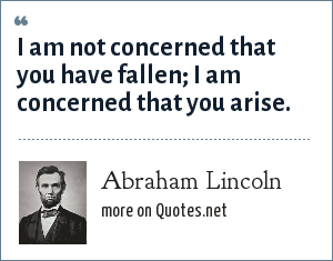 Abraham Lincoln: I am not concerned that you have fallen; I am concerned that you arise.