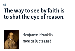 Benjamin Franklin: The way to see by faith is to shut the eye of reason.