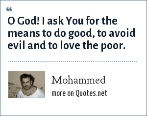 Mohammed: O God! I ask You for the means to do good, to avoid evil and to love the poor.