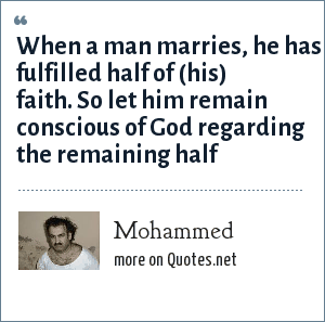 Mohammed: When a man marries, he has fulfilled half of (his) faith. So let him remain conscious of God regarding the remaining half