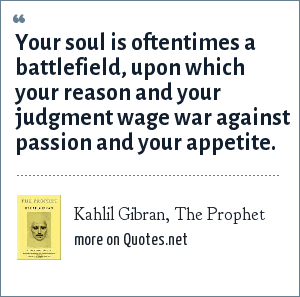 Kahlil Gibran, The Prophet: Your soul is oftentimes a battlefield, upon which your reason and your judgment wage war against passion and your appetite.