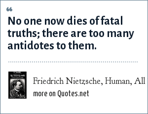 Friedrich Nietzsche, Human, All Too Human: No one now dies of fatal truths; there are too many antidotes to them.