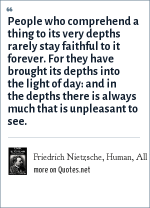 Friedrich Nietzsche, Human, All Too Human: People who comprehend a thing to its very depths rarely stay faithful to it forever. For they have brought its depths into the light of day: and in the depths there is always much that is unpleasant to see.