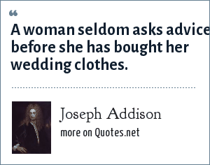 Joseph Addison: A woman seldom asks advice before she has bought her wedding clothes.
