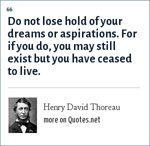 Henry David Thoreau: Do not lose hold of your dreams or aspirations. For if you do, you may still exist but you have ceased to live.