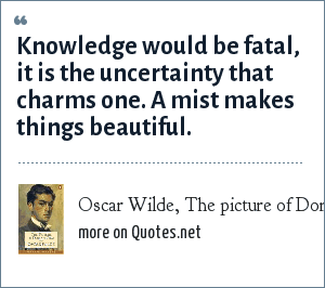 Oscar Wilde, The picture of Dorian Gray: Knowledge would be fatal, it is the uncertainty that charms one. A mist makes things beautiful.