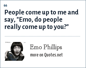 Emo Phillips: People come up to me and say,