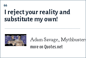 Adam Savage, Mythbusters TV show: I reject your reality and substitute my own!