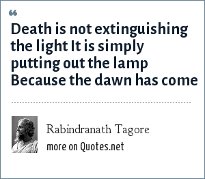 Rabindranath Tagore: Death is not extinguishing the light It is simply putting out the lamp  Because the dawn has come
