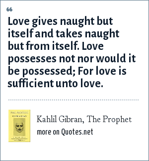 Kahlil Gibran, The Prophet: Love gives naught but itself and takes naught but from itself. Love possesses not nor would it be possessed; For love is sufficient unto love.