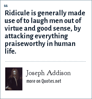 Joseph Addison: Ridicule is generally made use of to laugh men out of virtue and good sense, by attacking everything praiseworthy in human life.