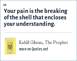 Kahlil Gibran, The Prophet: Your pain is the breaking of the shell that encloses your understanding.